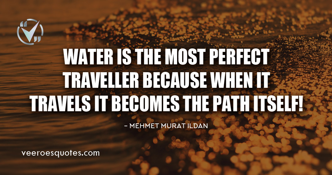 Water is the most perfect traveller because when it travels it becomes the path itself. Mehmet Murat ildan Quotes