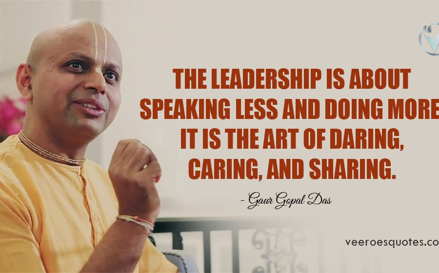 The leadership is about speaking less and doing more. It is the art of DARING, CARING, and SHARING. Gaur Gopal Das