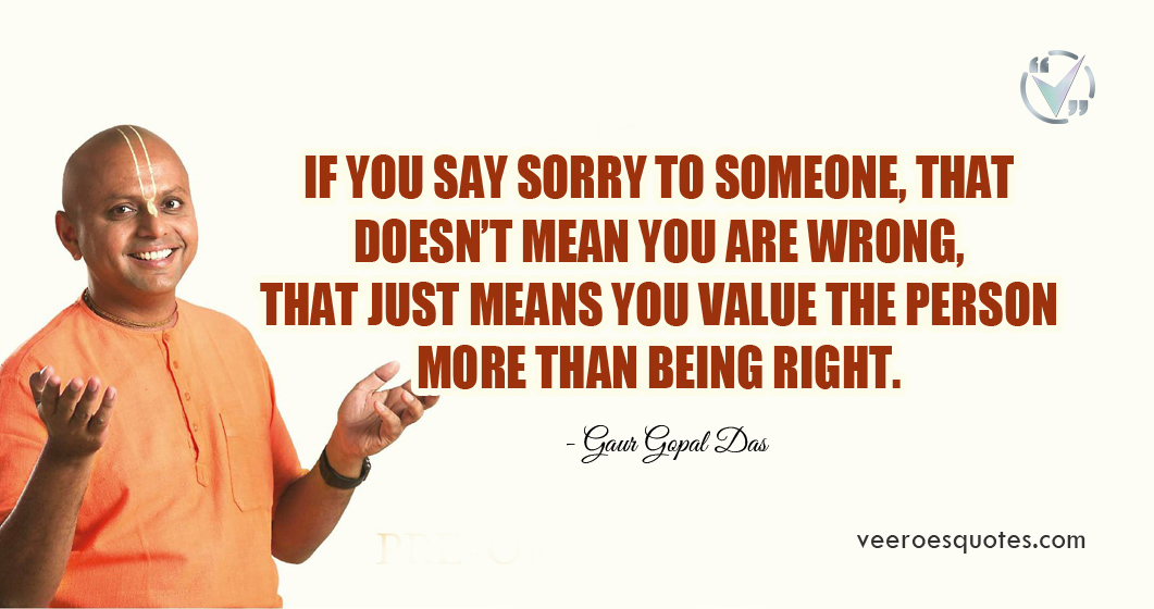 If you say sorry to someone, that doesn't mean you are wrong, that just means you value the person more than being right. Gaur Gopal Das