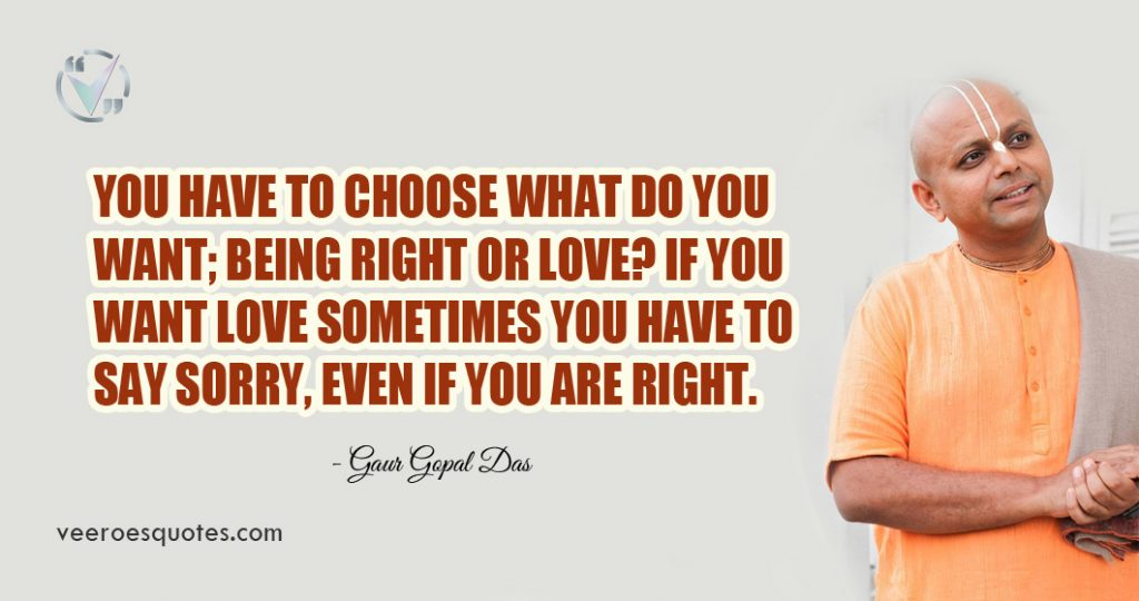 You have to choose what do you want; being right or love? If you want love sometimes you have to say sorry, even if you are right. Gaur Gopal Das Quotes
