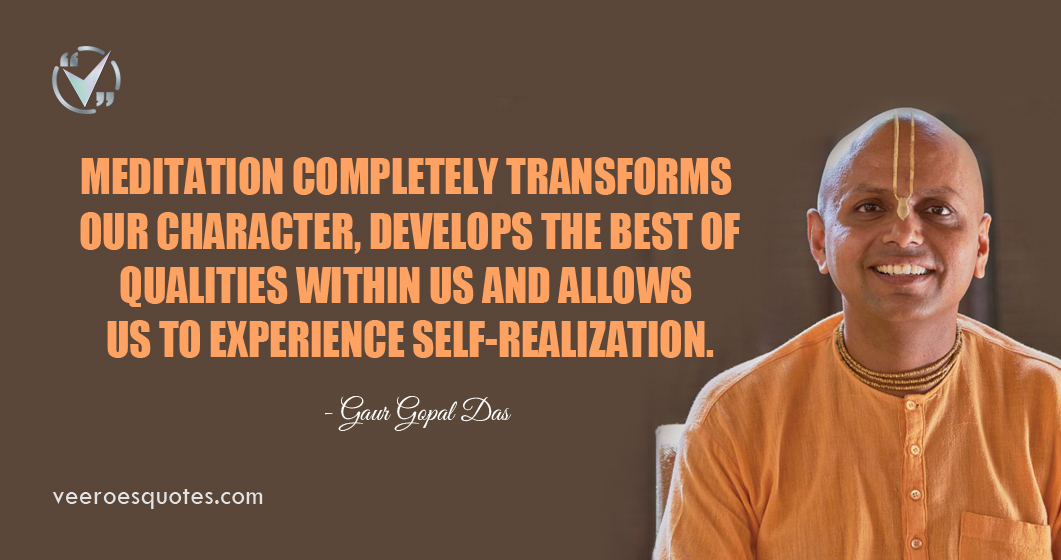 Meditation completely transforms our character, develops the best of qualities within us and allows us to experience self-realization. Gaur Gopal Das Quotes.
