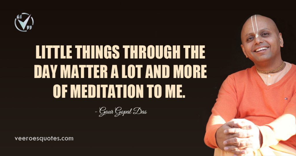 Little things through the day matter a lot and more of meditation to me. Gaur Gopal Das Quotes