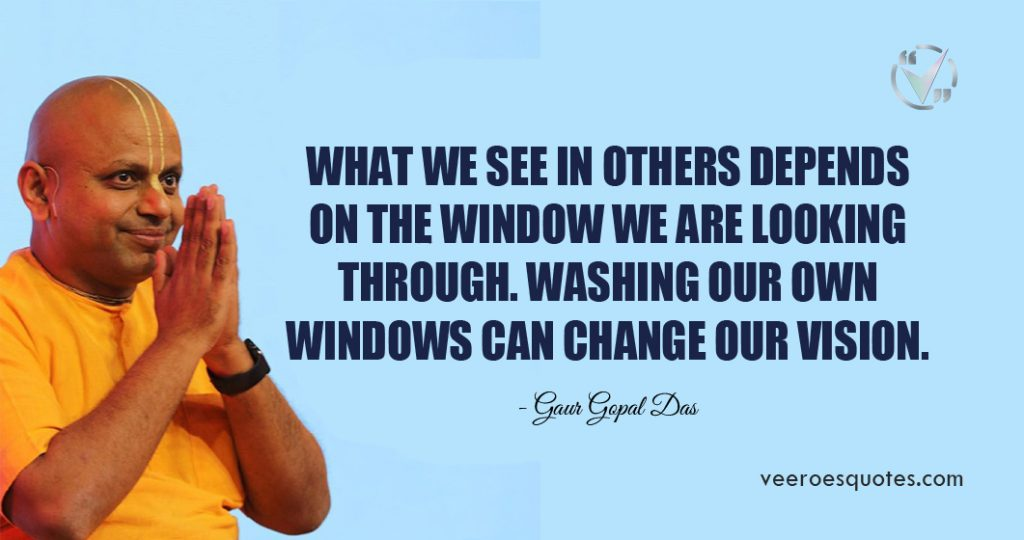 What we see in others depends on the window we are looking through. Washing our own windows can change our vision. Gaur Gopal Das