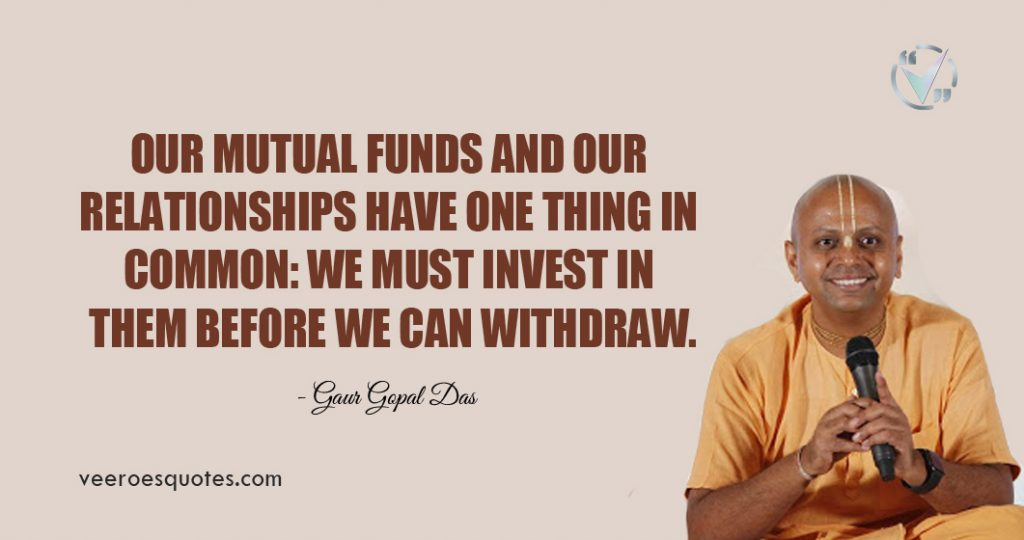 Our mutual funds and our relationships have one thing in common: we must invest in them before we can withdraw. Gaur Gopal Das Quotes