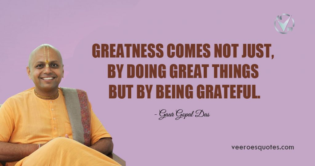 Greatness comes not just, by doing great things but by being grateful. Gaur Gopal Das Quotes