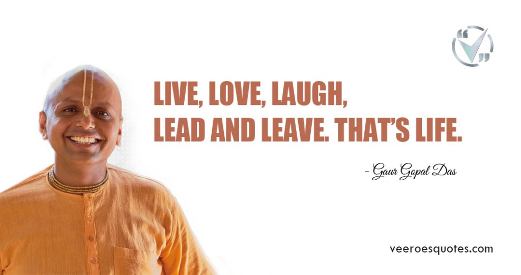 Live, love, laugh, lead and leave. That's life. Gaur Gopal Das