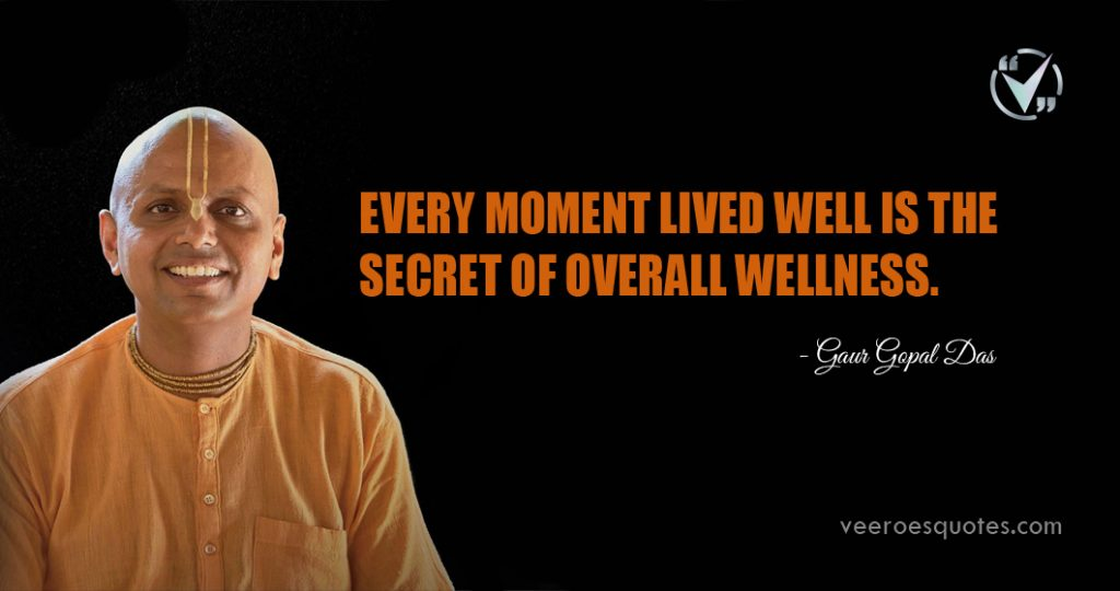 Every moment lived well is the secret of overall wellness. Gaur Gopal Das
