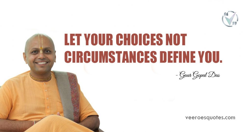 Let your choices not circumstances define you. Gaur Gopal Das
