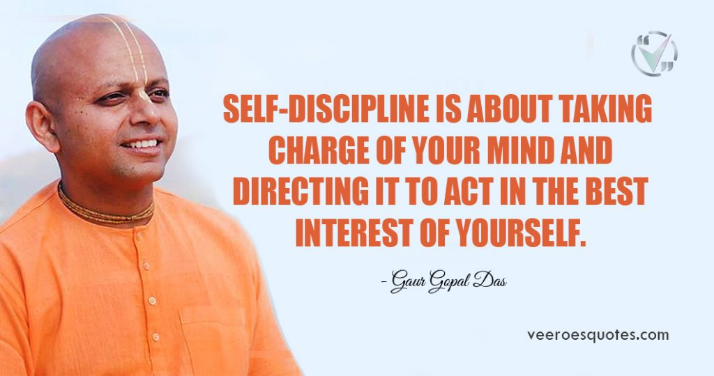 Self-discipline is about taking charge of your mind and directing it to act in the best interest of yourself. Gaur Gopal Das Quotes
