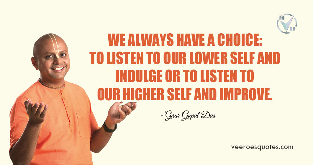 We always have a choice: to listen to our lower self and indulge or to listen to our higher self and improve. Gaur Gopal Das
