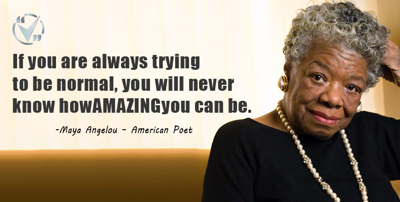 If you are always trying to be normal, you will never know how AMAZING you can be. Maya Angelou Quotes