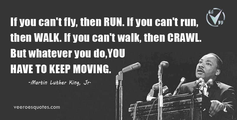 If you can't fly, then RUN. If you can't run, then WALK. If you can't walk, then CRAWL. But whatever you do, YOU HAVE TO KEEP MOVING. Martin Luther King, Jr.