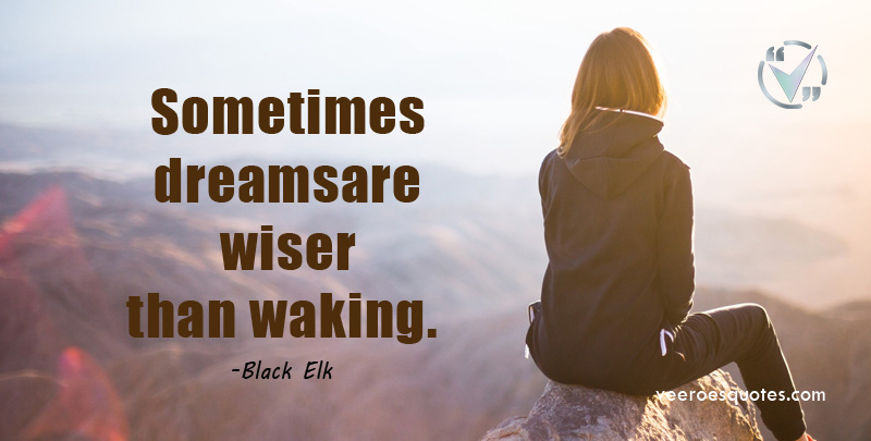 Sometimes dreams are wiser than waking. Black Elk Quotes