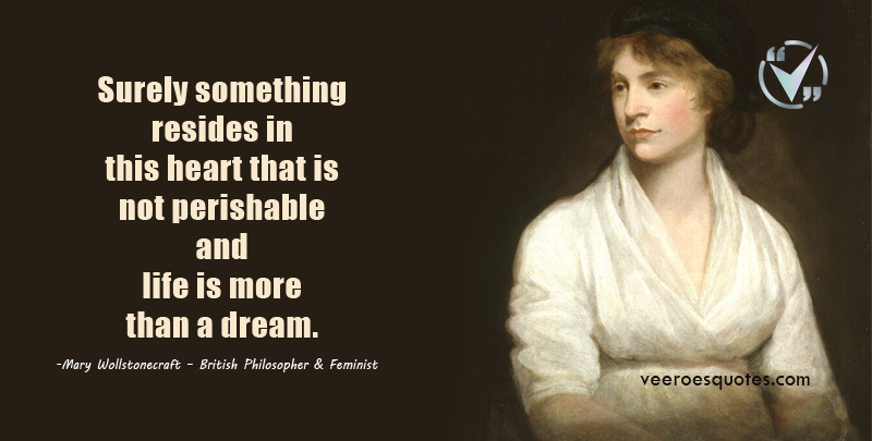 Surely something resides in this heart that is not perishable and life is more than a dream. Mary Wollstonecraft Quotesa