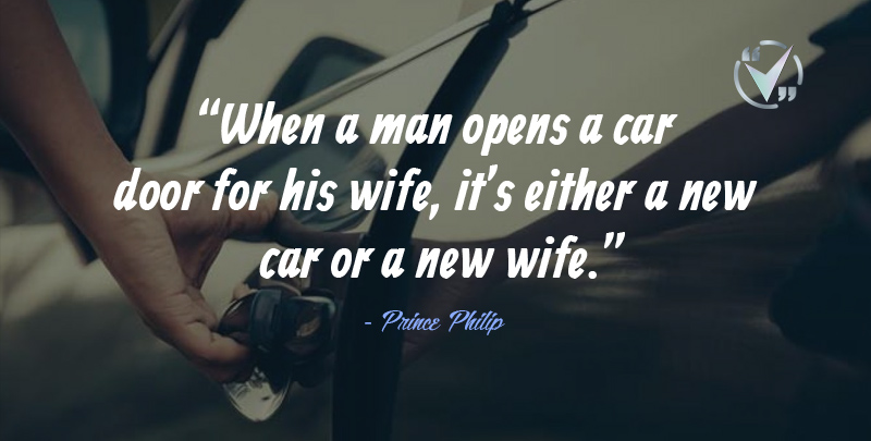 When a man opens a car door for his wife, it's either a new car or a new wife. Prince Philip Quotes