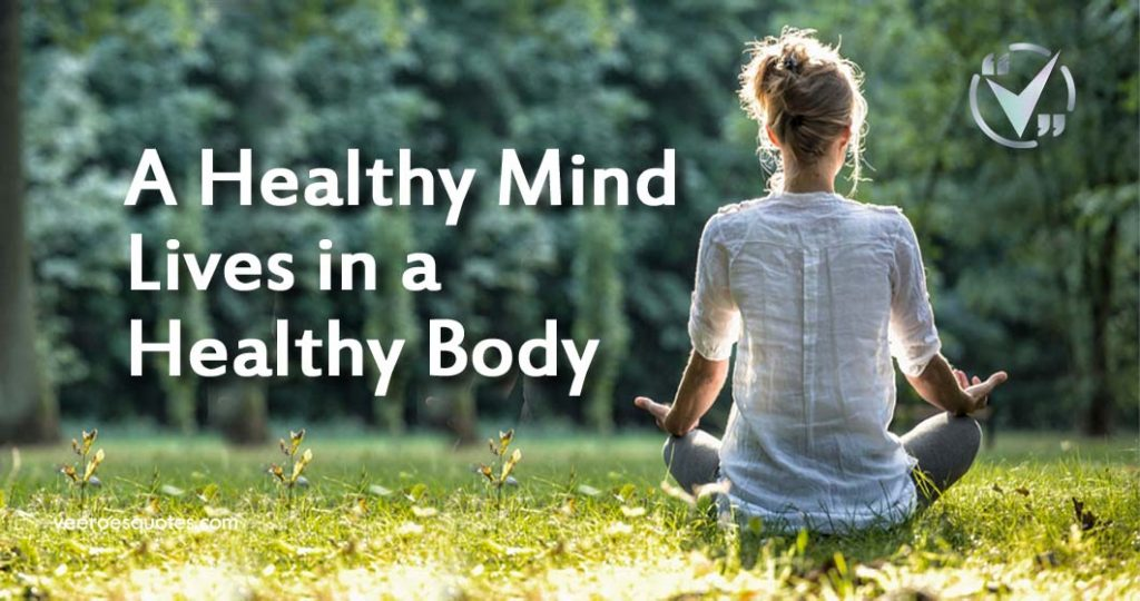 A healthy mind lives in a healthy body.