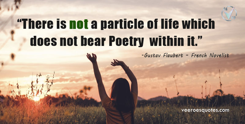 There is not a particle of life which does not bear Poetry within it. Gustave Flaubert Quotes