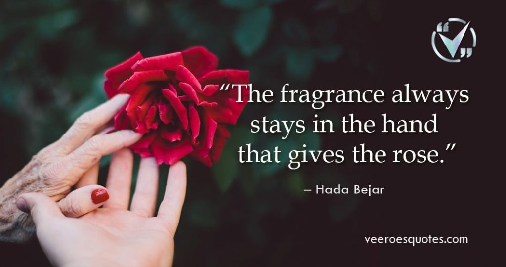 The fragrance always stays in the hand that gives the rose. Hada Bejar