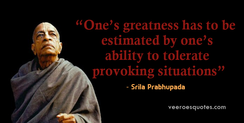 One's greatness has to be estimated by one's ability to tolerate provoking situations. Srila Prabhupada Quote.