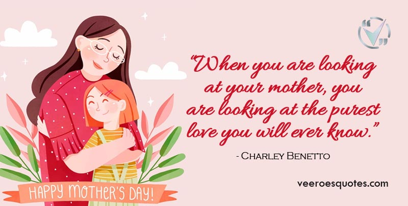 When you are looking at your mother, you are looking at the purest love you will ever know. Charley Benetto