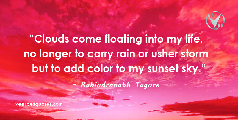 Clouds come floating into my life, no longer to carry rain or usher storm but to add color to my sunset sky.– Rabindranath Tagore