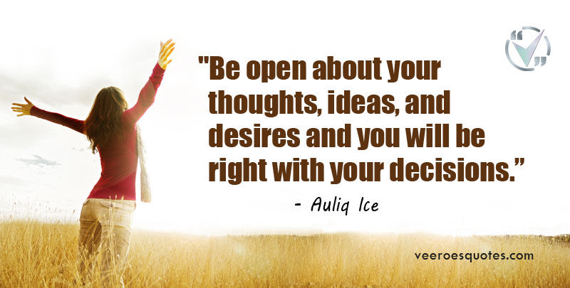 Be open about your thoughts, ideas, and desires and you will be right with your decisions