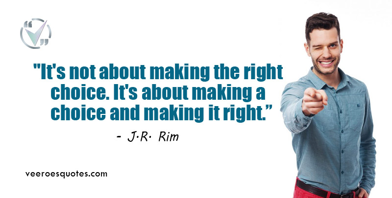 It's not about making the right choice. It's about making a choice and making it right