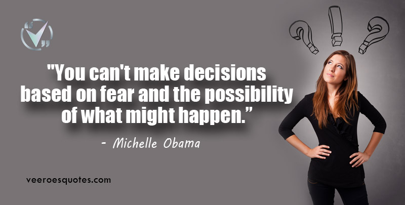 You can't make decisions based on fear and the possibility of what might happen