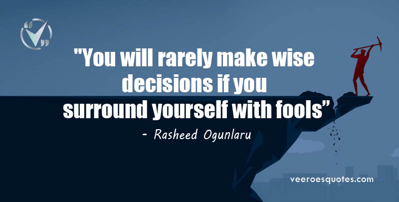 You will rarely make wise decisions if you surround yourself with fools