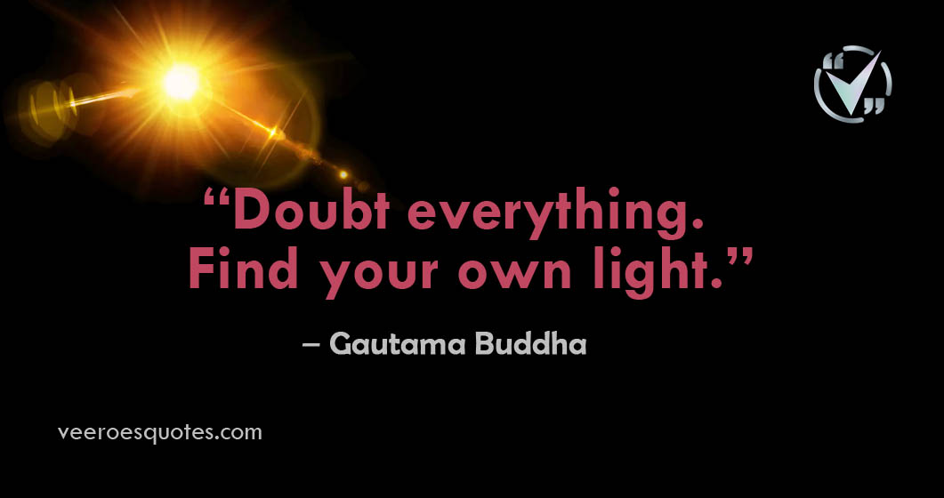 Doubt Everything, Find Your Own light   Gautama Buddha