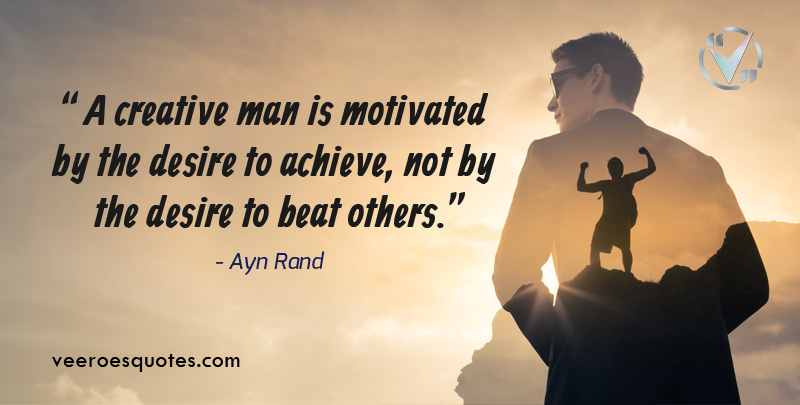 A creative man is motivated by the desire to achieve, not by the desire to beat others.- Ayn Rand